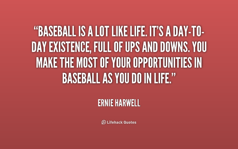 Baseball Is A Lot Like Life Its A Day To Day Existence Full Of Ups And Downs You Make The Most Of Your Opportunities In Baseball As You Do In Life Renie Harwell