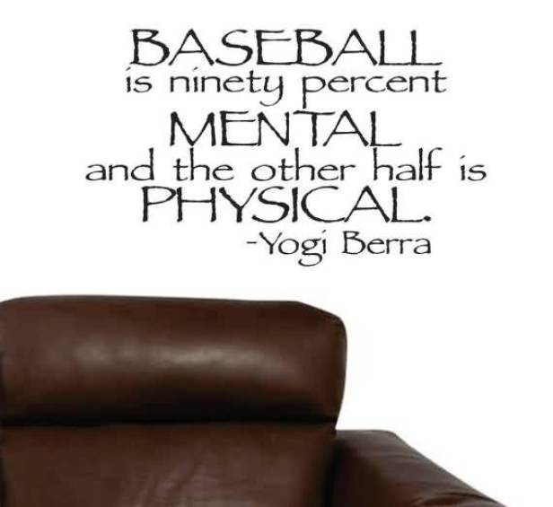 Baseball Is Ninety Percent Mental And The Othe Half Is Physical Yogi Berra