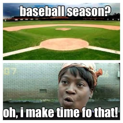 baseball season oh, i make time fo that