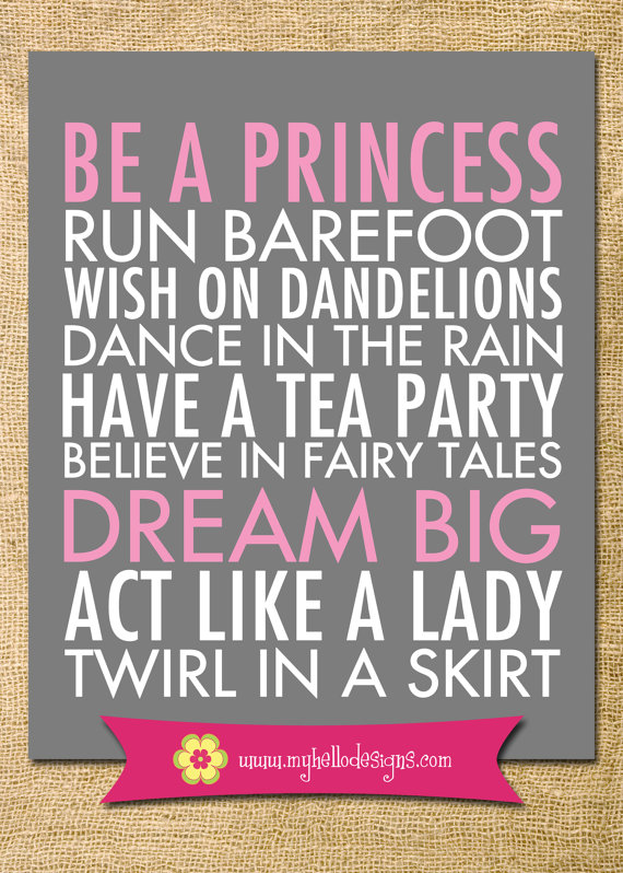 Be A Princess Run Barefroot Wish On Dandelions Dance In The Rain Have A Tea Party Believe In Fairy Tales Dream Big Act Like A Lady Twirl In A Skirt