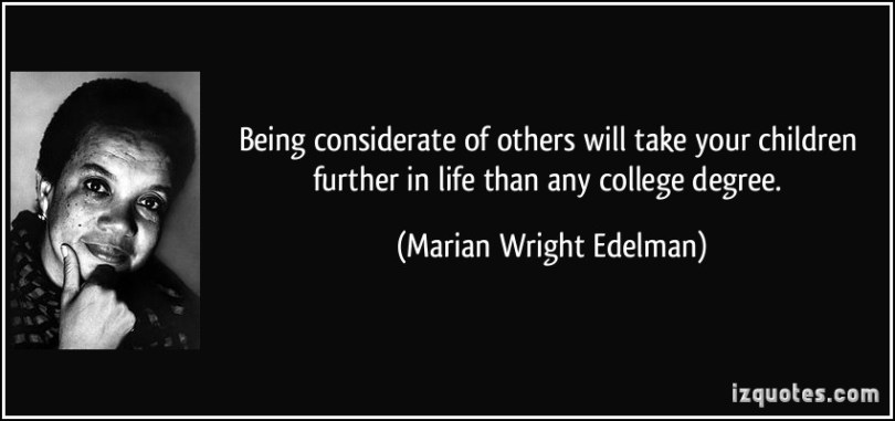 being considerate of others will take your children futher in life than any college degree. marian wright edelman