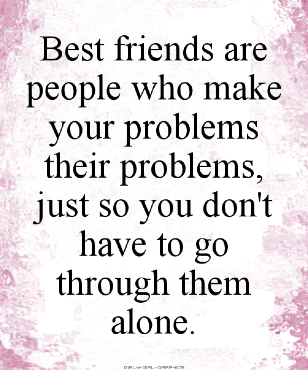 best friends are people who make your problems their problems just so you don't have to go through them alone.