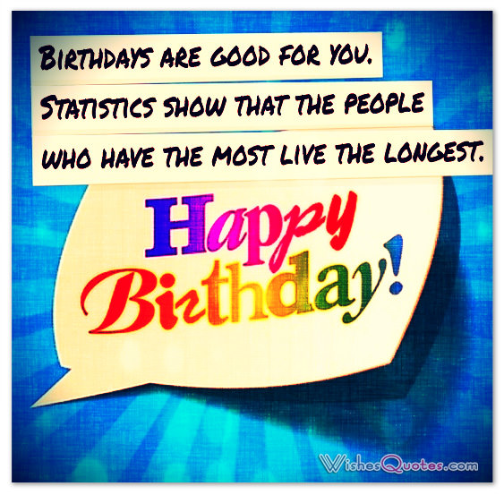 birthdays are good for you. statistics show that the people who have the most live the longest happy birthday