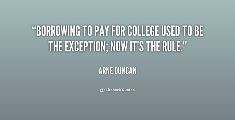 borrowing to pay for college used to be the exception, now it's the rule. arne duncan
