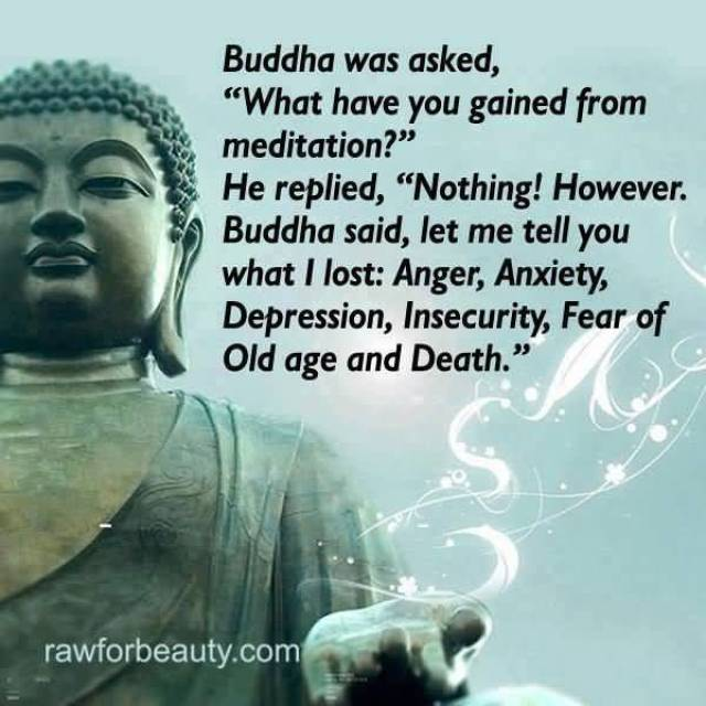 Budda Was Asked What Have You Gained From Meditation He Replied Nothing However Buddha Said Let Me Tell You What I Lost Anger Anxiety Depressioninsecurity Fear Of Old Age And