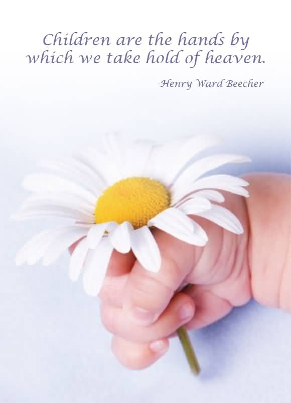Children Are The Hands By Which We Take Hold Of Heavenhenry Ward Beecher