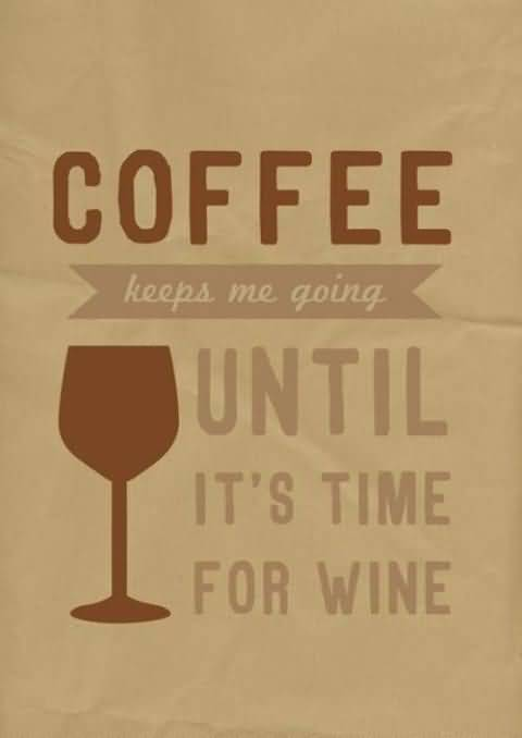 Coffee Keeps Me Going Until Its Time For Wine Alcoholism Quotes
