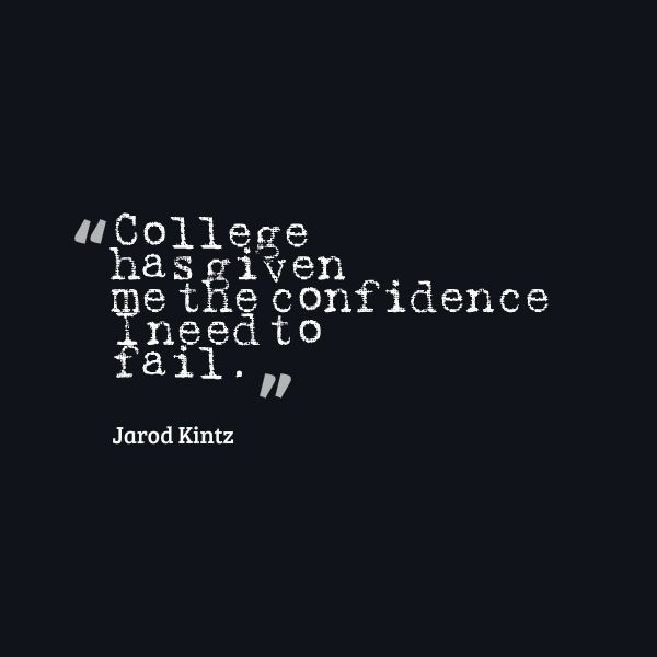 colleger has given me the confidence i need to fail. jarod kintz