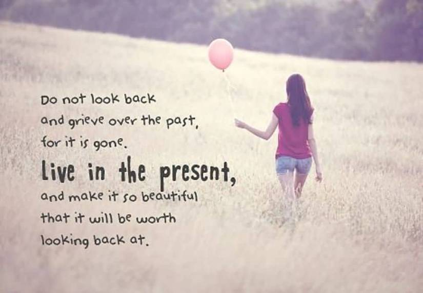 Do Not Look Back And Grieve Over The Past For It Is Gove Live In The Present And Make It So Beautiful That It Will Be Worth Looking Back At
