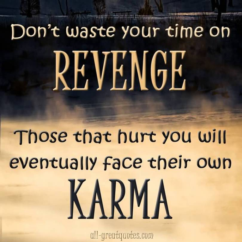 Dont Waste You Time On Revenge Those That Hurt You Will Eventually Face Their Own Karma