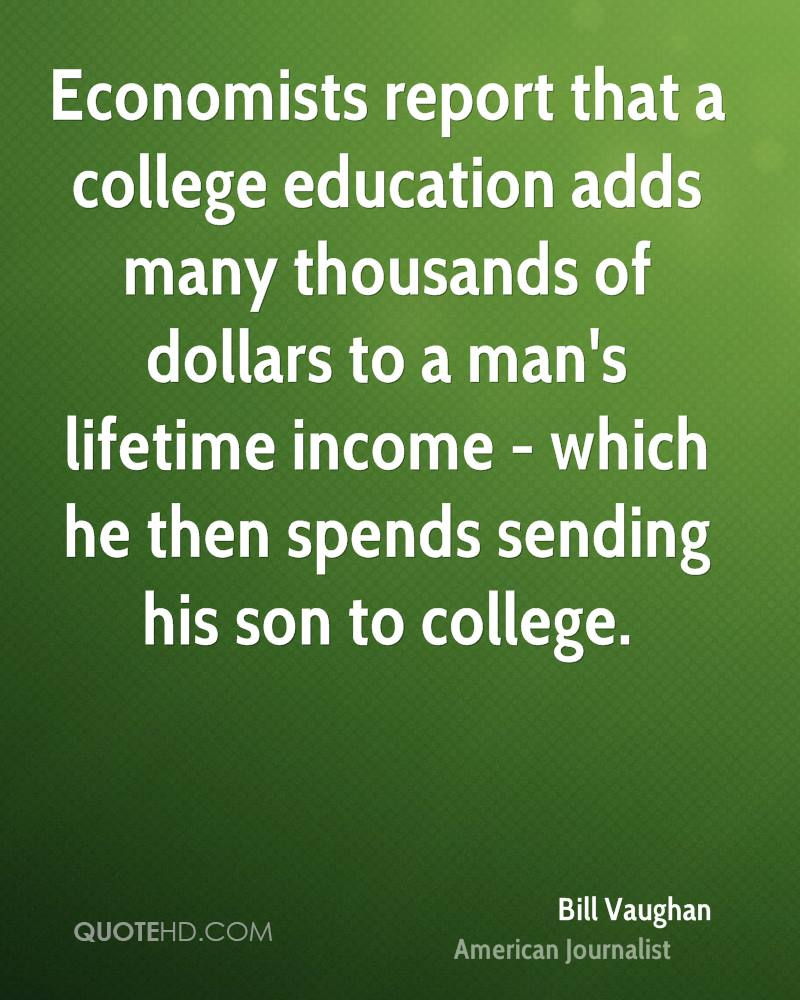 economists report that a college education adds many thousands of dollars to a man's lifetime income which he then spends sending his son to college.