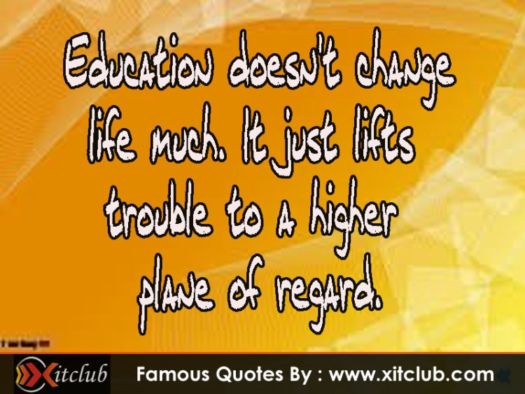 education doesn't change life much, it just lifts trouble to a higher plane of regard.