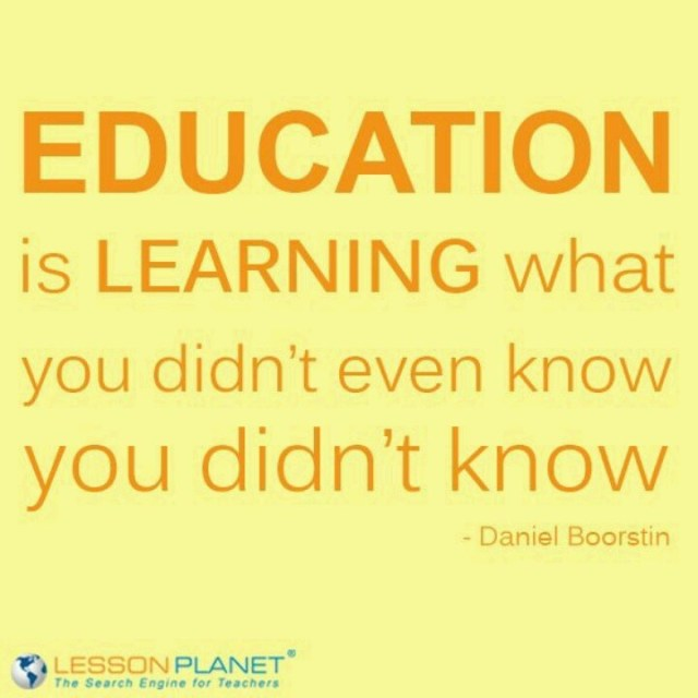 education is learning what you didn't even know you did't know. daniel boorstin