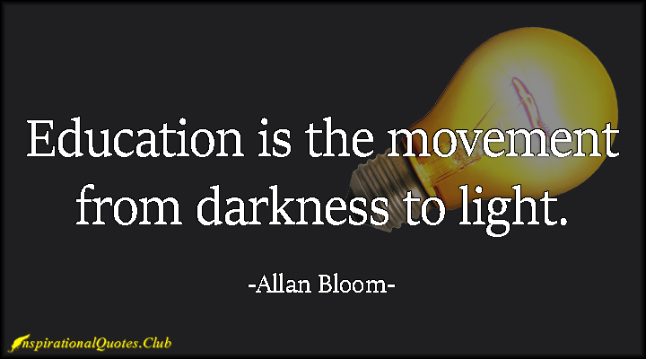 education is the movemant from darkness to light. allan bloom