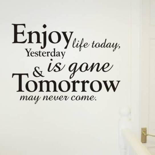 Enjoy Life Today Yesterday Is Gone Tomorrow May Never Come