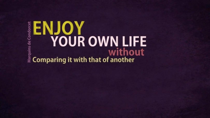 Enjoy You Own Life Without Comparing It With That Of Another