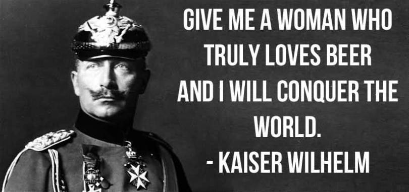 Give Me A Woman Who Truly Loves Beer And I Will Conquer The World Kaiser Wilhelm