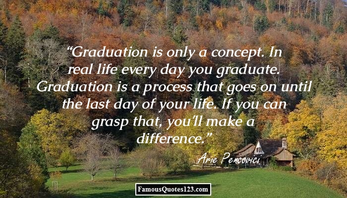 graduation is only a concept in real life every day you graduate graduation is a process that goes on untill the last day of your life if you can grasp that you'll make a diffrence