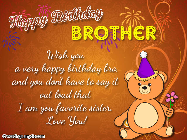 happy birthday brother wish you a very happy birthday bro, and you don't have to say it out loud that i am you favorite sister love you.Birthday Quotes For Brother