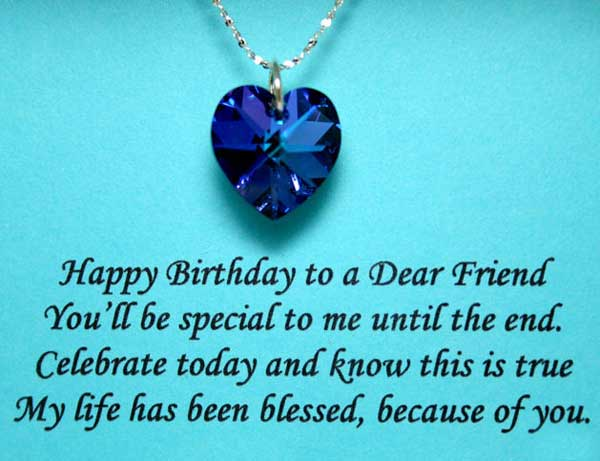 Happy Birthday To A Dear Friend You Ll Be Special To Me Until The End Celebrate Today And Know This Is True My Life Has Been Blessed Because Of You