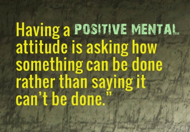Having A Positive Mental Attitude Is Asking How Something Can Be Done Rather Than Saying It Cant Be Done