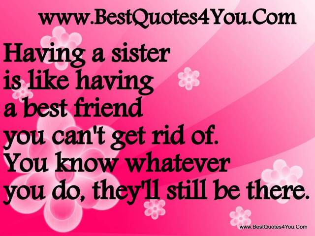 having a sister is like having a best friend you can't get rid of you know whatever you do they'll still be there