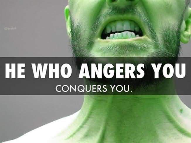 He Who Anger You Conquers You