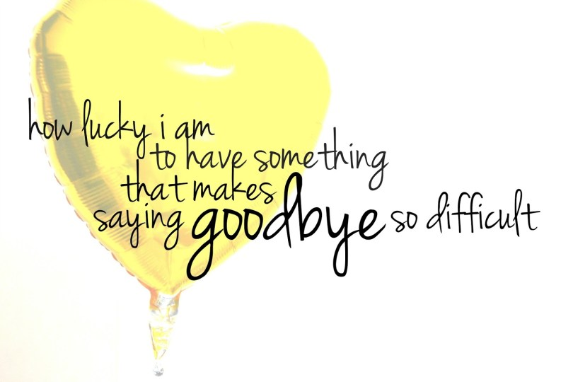 how lucky a am to have something that makes saying good bye difficult