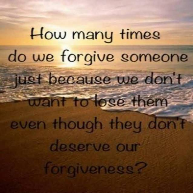 How Many Times Do We Forgive Someone Just Because We Dont Want To Lose Them Even Though They Dont Deserve Our Forgiveness