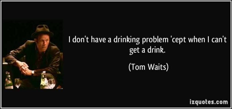 I Dont Have A Drinking Problem Cept When I Cant Get A Drink Tom Waits