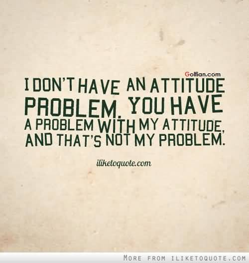 I Dont Have An Attitude Peoblem You Have A Problem With My Attitude And That S Not My Problem