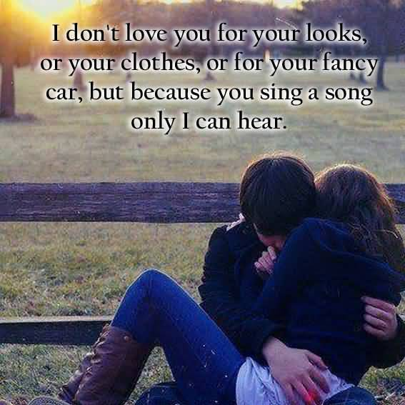I Dont Love You For Your Looks Or Your Clothes Or For Your Fancy Car But Becaue You Sing A Song Only I Can Hear