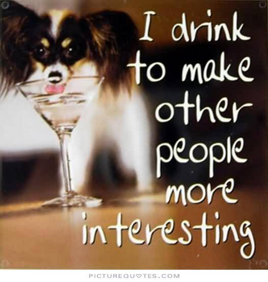 I Drink To Make Other People More Ineresting