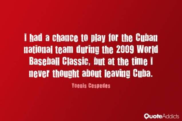 I Had A Chance To Play For The Cuban National Team During The 2009 World Baseball Classic But At The Time I Never Thought About Leaving Cuba Yoenis Cespedes