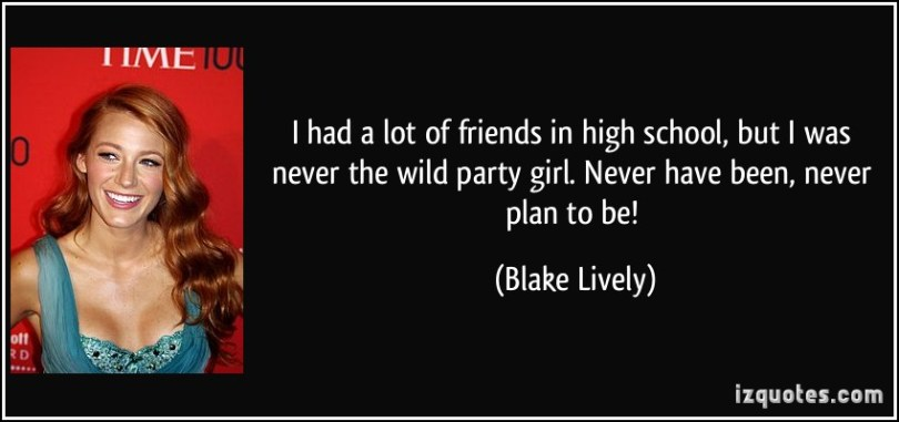 i had a lot of friends in high school, but i was never the wild party girl. never have been, never plan to be. blake lively