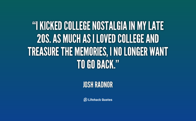 i kicked college nostalgia in my late 20s. as much as i loved college and treasure the memories, i no longer want to go back. josh radnor