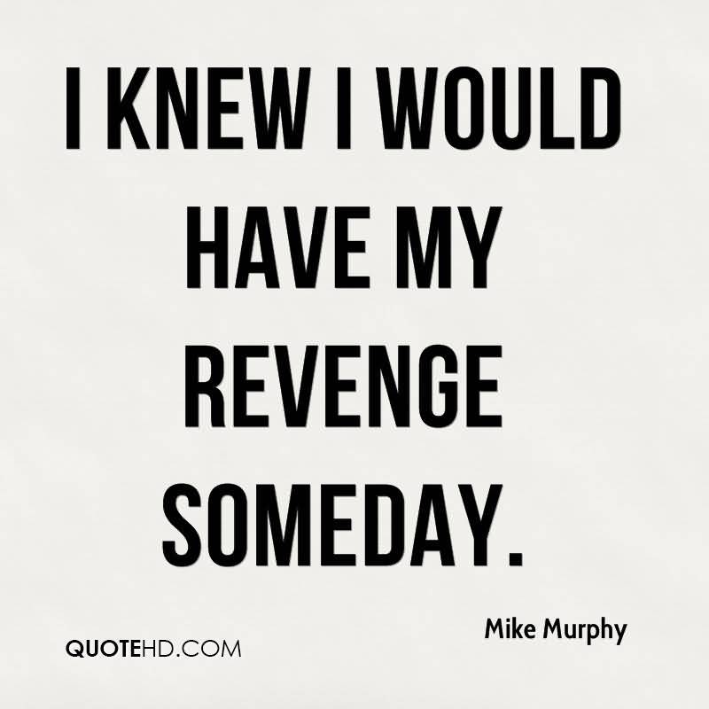 I Knew I Would Have My Revenge Someday Mike Murphy