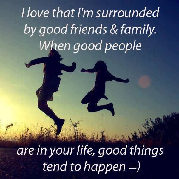 I Love That Im Surrounded By Good Friends And Family When Good People Are In Your Life Good Things Tend To Happen