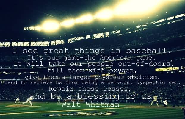 I See Great Things In Baseball Its Our Game The American Game It Will Take Our People Out Of Doors Fill Them With Oxyen Give Them A Larger Physical Stoicism Tend To Relieve Us From