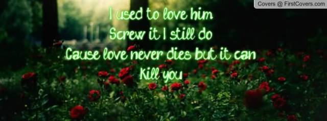 I Used To Love Him Screw It I Still Do Cause Love Never Dies But It Can Kill You