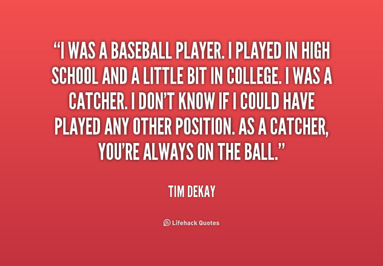 I Was A Baseball Player I Played In High Schood And A Little Bit In College I Was A Catcher I Dont Know If I Could Have Played Any Other Position As A Catcher Youre Always On The