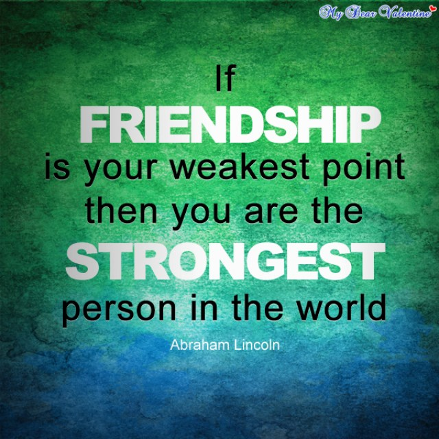 if friendship is your weakest point then you are the strongest person in the world abraham lincoln