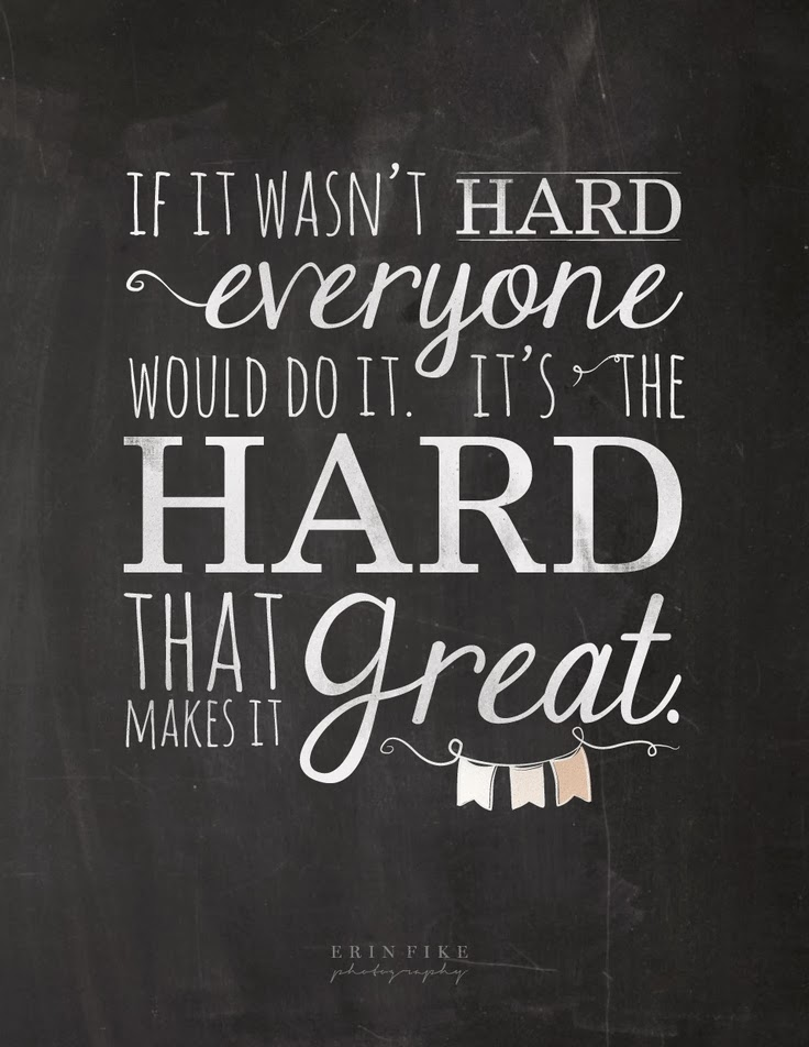 if it wasn't hard everyone would do it. its the hard that makes it great Inspirational College Quotes