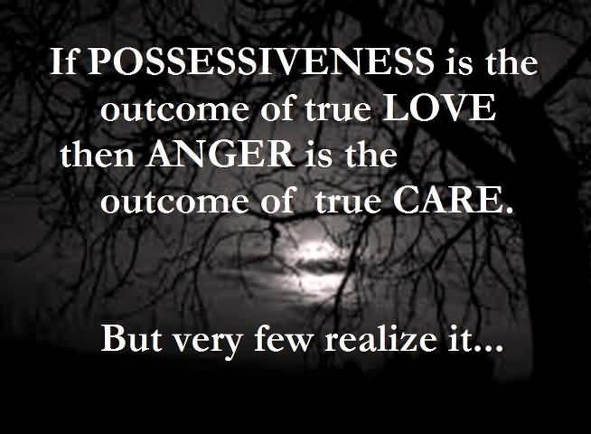 If Possessiveness Is The Outcome Of True Love Then Anger Is The Outcome Of True Care But Very Few Realize It