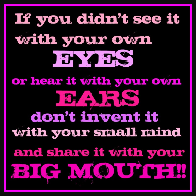 If You Didnt See It With Your Own Eyes Or Hear It With Your Own Ears Dont Invent It With Your Small Mind And Share It With Your Big Mouth