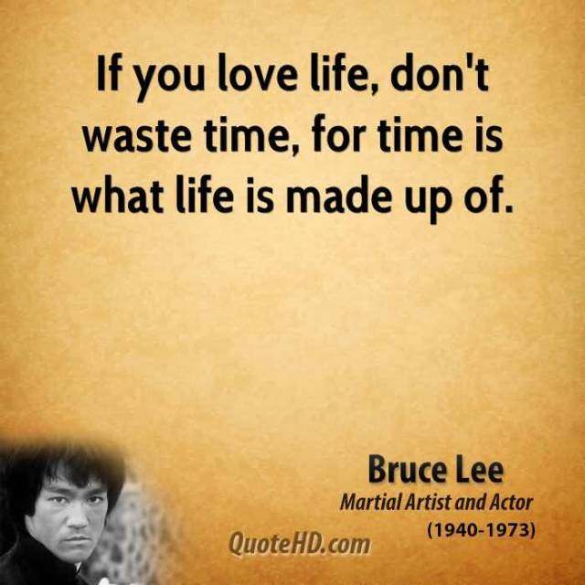 If You Love Life Dont Wast Time For Time Is What Life Is Made Up Of Bruce Lee