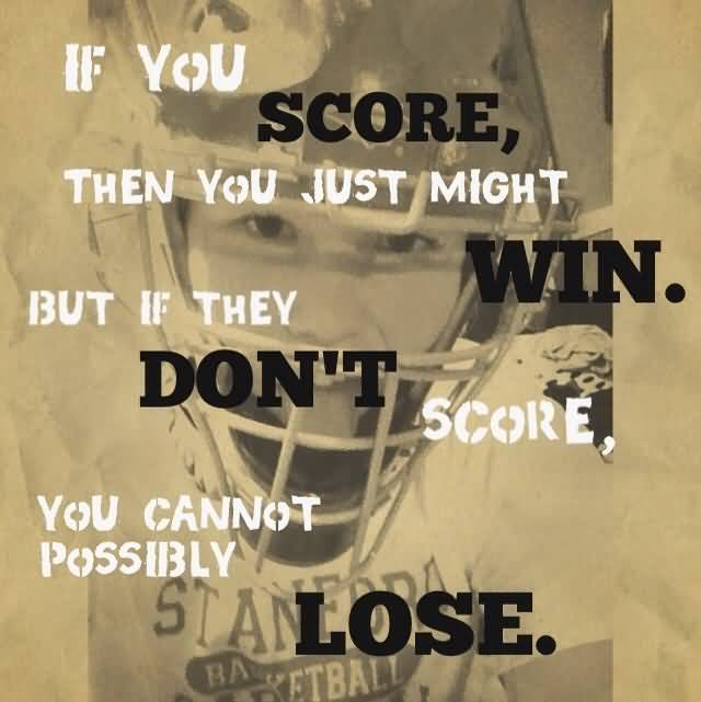 If You Score Then You Just Might Win But If They Dont Score You Cannot Possibly Lose