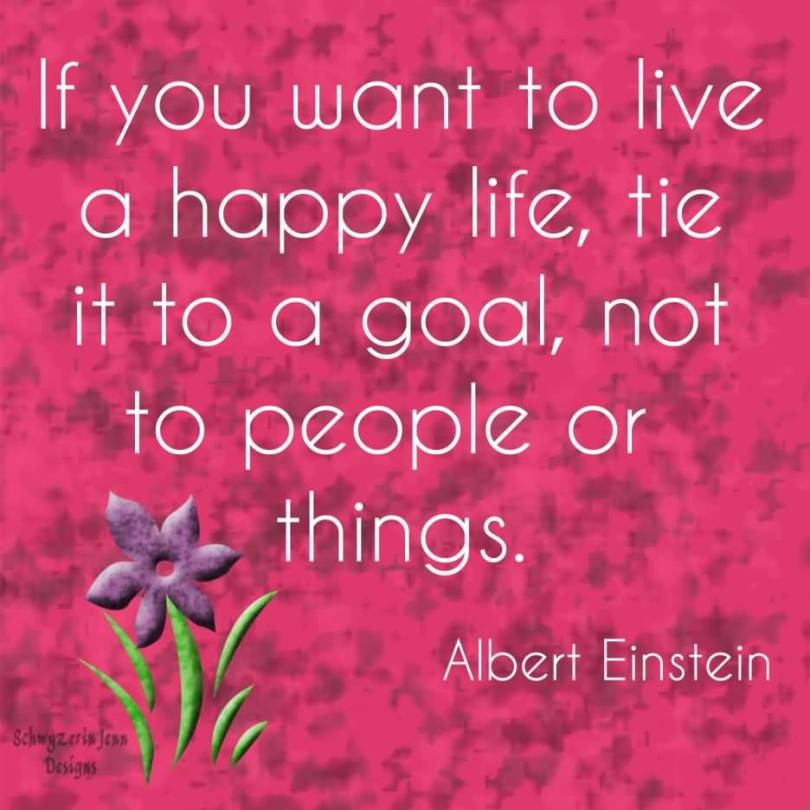If You Want To Live A Happy Life Tie It To Goal Not To People Or Things Albert Eintein