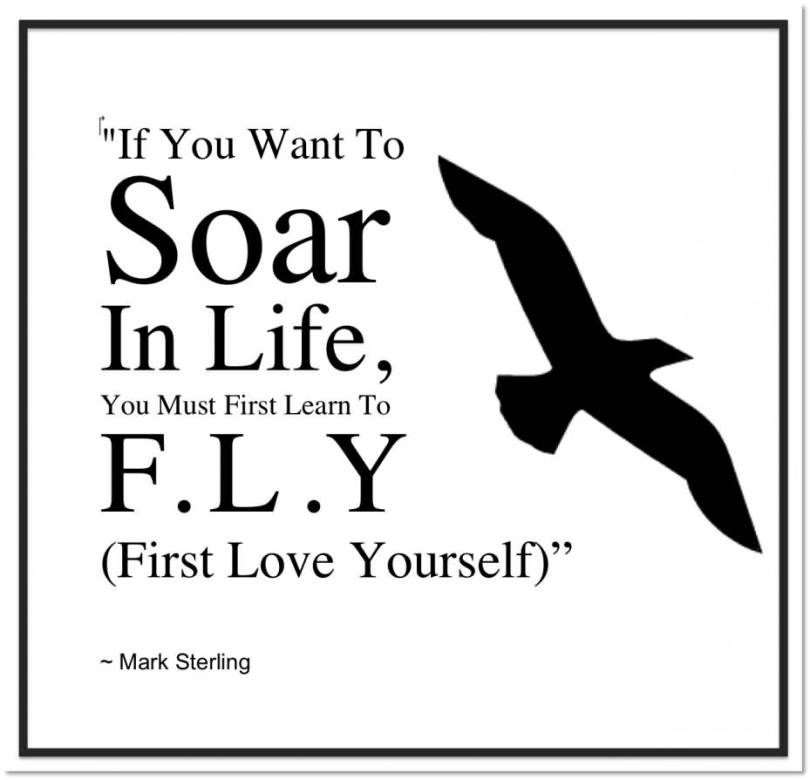 If You Want To Soar In Life You Must First Learn To F L Y Firstl Love Yourself Mark Sterling