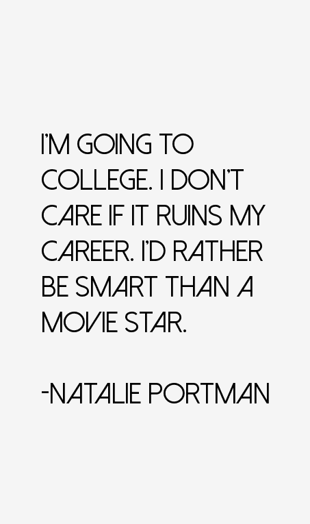 im going to college inot care if it ruins my career. i'd rather be smart than a movie star. natale portman
